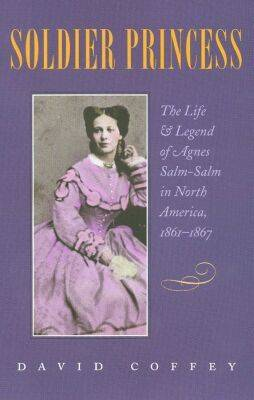 Soldier Princess: The Life and Legend of Agnes Salm-Salm in North America, 1861-1867 (Hardback)
