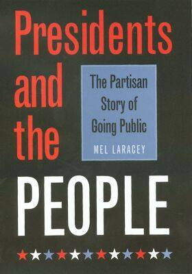 Presidents and the People: The Partisan Story of Going Public - Joseph V. Hughes Jr. and Holly O. Hughes Series on the Presidency and Leadership (Hardback)