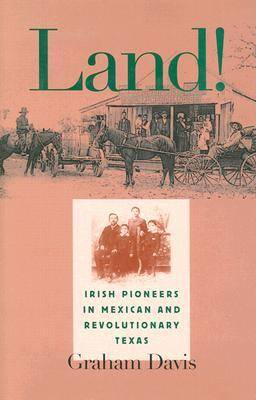 Land!: Irish Pioneers in Mexican and Revolutionary Texas - Centennial Series of the Association of Former Students (Hardback)