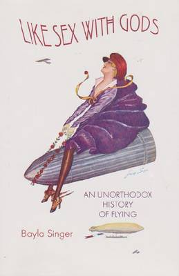 Like Sex with Gods: An Unorthodox History of Flying - Centennial of Flight Series (Hardback)