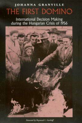 The First Domino: International Decision Making during the Hungarian Crisis of 1956 - Eastern European Studies (Hardback)