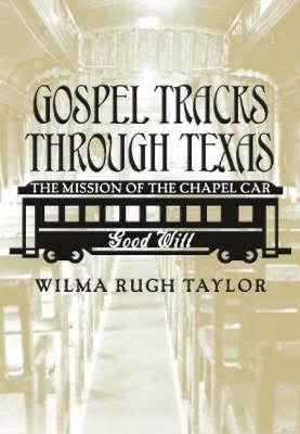 Gospel Tracks Through Texas: The Mission of the Chapel Car Good Will - Sam Rayburn Series on Rural Life (Hardback)
