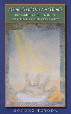 Memories of Our Lost Hands: Searching for Feminine Spirituality and Creativity - Carolyn & Ernest Fay Series in Analytical Psychology (Hardback)