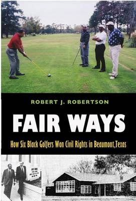 Fair Ways: How Six Black Golfers Won Civil Rights in Beaumont, Texas - Centennial Series of the Association of Former Students (Hardback)