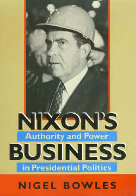 Nixon's Business: Authority and Power in Presidential Politics - Joseph V. Hughes Jr. and Holly O. Hughes Series on the Presidency and Leadership (Hardback)
