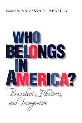 Who Belongs in America?: Presidents, Rhetoric, and Immigration - Presidential Rhetoric and Political Communication (Hardback)