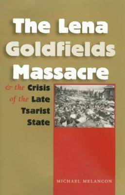The Lena Goldfields Massacre and the Crisis of the Late Tsarist State - Eugenia and Hugh M. Stewart '26 Series on Eastern Europe (Paperback)