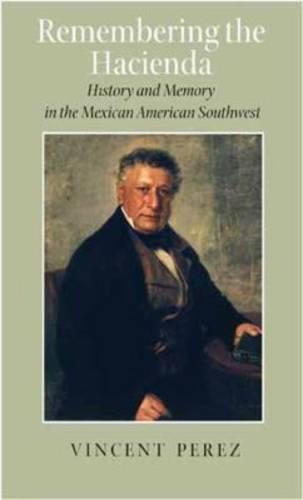 Remembering the Hacienda: History and Memory in the Mexican American Southwest - Rio Grande/Rio Bravo: Borderlands Culture and Tradition (Hardback)