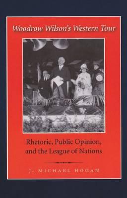 Woodrow Wilson's Western Tour: Rhetoric, Public Opinion, and the League of Nations - Library of Presidential Rhetoric (Hardback)