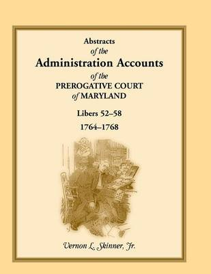 Abstracts of the Administration Accounts of the Prerogative Court of Maryland, 1764-1768, Libers 52-58 (Paperback)
