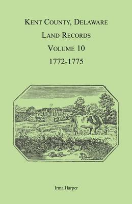 Kent County, Delaware Land Records, Volume 10: 1772-1775 (Paperback)