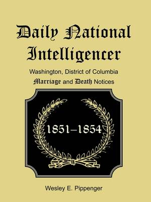 Daily National Intelligencer, Washington, District of Columbia Marriages and Deaths Notices, (January 1, 1851 to December 30, 1854) (Paperback)