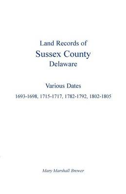 Land Records of Sussex County, Delaware: Various Dates: 1693-1698, 1715-1717, 1782-1792, 1802-1805 (Paperback)