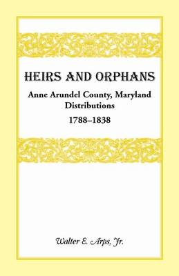 Heirs and Orphans: Anne Arundel County Distributions 1788-1838 (Paperback)