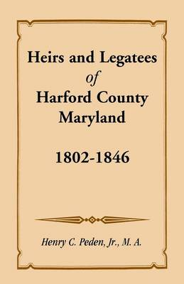 Heirs and Legatees of Harford County, Maryland, 1802-1846 (Paperback)