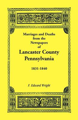 Marriages and Deaths in the Newspapers of Lancaster County, Pennsylvania, 1831-1840 (Paperback)