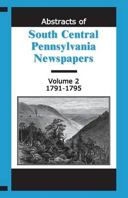 Abstracts of South Central Pennsylvania Newspapers, Volume 2, 1791-1795 (Paperback)