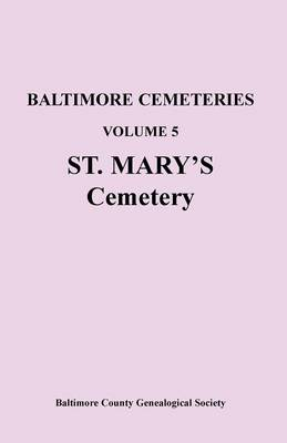 Baltimore Cemeteries: Volume 5, St. Mary's Cemetery (Paperback)