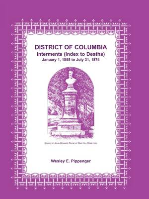 District of Columbia Interments (Index to Deaths) January 1, 1855 to July 31, 1874 (Paperback)