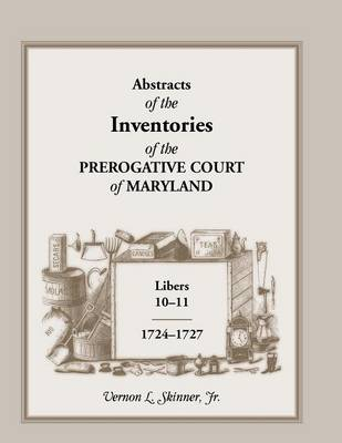 Abstracts of the Inventories of the Prerogative Court of Maryland, Libers 10-11, 1724-1727 (Paperback)