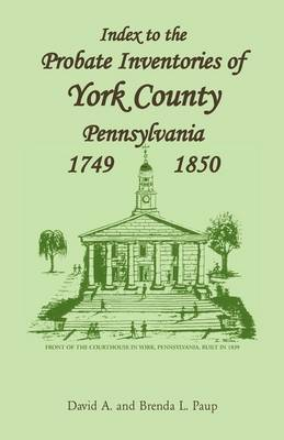 Index to the Probate Inventories of York County, Pennsylvania, 1749-1850 (Paperback)