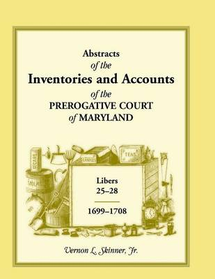 Abstracts of the Inventories and Accounts of the Prerogative Court of Maryland, 1699-1708 Libers 25-28 (Paperback)