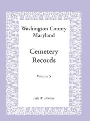Washington County Maryland Cemetery Records: Volume 5 (Paperback)