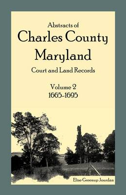 Abstracts of Charles County, Maryland Court and Land Records: Volume 2: 1665-1695 (Paperback)