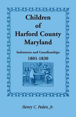 Children of Harford County, Maryland: Indentures and Guardianships, 1801-1830, 1801-1830 (Paperback)