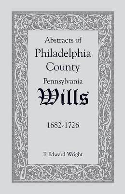 Abstracts of Philadelphia County [Pennsylvania] Wills, 1682-1726 (Paperback)