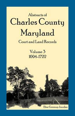 Abstracts of Charles County, Maryland Court and Land Records: Volume 3: 1694-1722 (Paperback)
