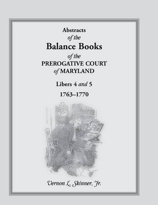 Abstracts of the Balance Books of the Prerogative Court of Maryland, Libers 4 & 5, 1763-1770 (Paperback)