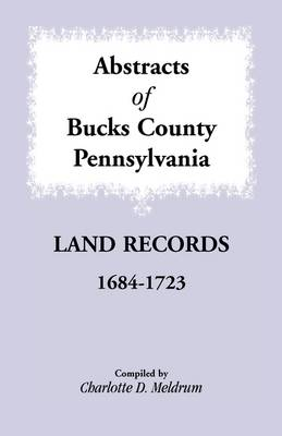 Abstracts of Bucks County, Pennsylvania Land Records, 1684-1723 (Paperback)