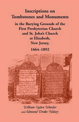 Inscriptions on Tombstones and Monuments in the Burying Grounds of the First Presbyterian Church and St. John's Church at Elizabeth, New Jersey, 1664- (Paperback)