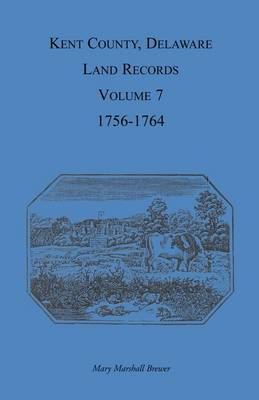 Kent County, Delaware Land Records, Volume 7: 1756-1764 (Paperback)