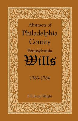 Abstracts of Philadelphia County, Pennsylvania Wills, 1763-1784 (Paperback)