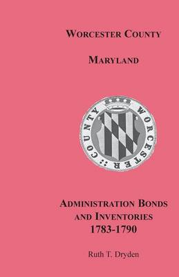 Worcester County, Maryland, Administration Bonds and Inventories, 1783-1790 (Paperback)