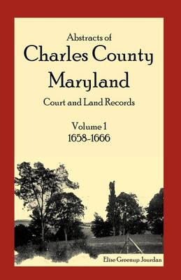 Abstracts of Charles County, Maryland Court and Land Records: Volume 1: 1658-1666 (Paperback)