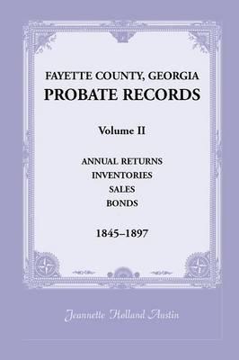 Fayette County, Georgia Probate Records: Volume II, Annual Returns, Inventories, Sales, Bonds, 1845-1897 (Paperback)