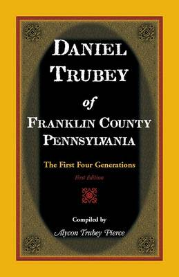 Daniel Trubey of Franklin County, Pennsylvania: The First Four Generations (Paperback)