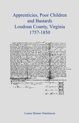 Apprentices, Poor Children and Bastards, Loudoun County, Virginia, 1757-1850 (Paperback)