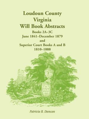 Loudoun County, Virginia Will Book Abstracts, Books 2a-3c, Jun 1841 - Dec 1879 and Superior Court Books A and B, 1810-1888 (Paperback)