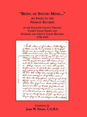 Being of Sound Mind: An Index to the Probate Records in Fauquier County Virginia's Clerks Loose Papers and Superior and Circuit Court Papers 1759-1919 (Paperback)
