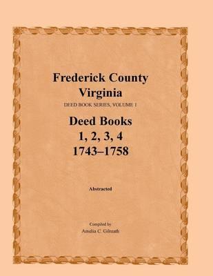 Frederick County, Virginia, Deed Book Series, Volume 1, Deed Books 1, 2, 3, 4: 1743-1758 (Paperback)