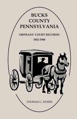 Bucks County, Pennsylvania, Orphans' Court Records: 1852-1900 (Paperback)