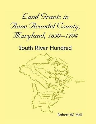 Land Grants in Anne Arundel County, Maryland, 1650-1704: South River Hundred (Paperback)