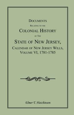 Documents Relating to the Colonial History of the State of New Jersey, Calendar of New Jersey Wills, Volume VI: 1781-1785 (Paperback)