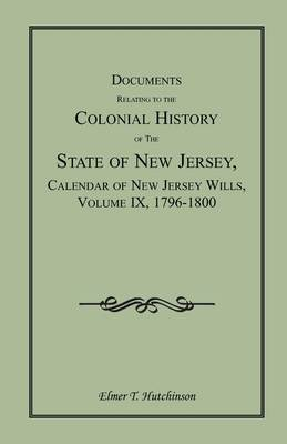 Documents Relating to the Colonial History of the State of New Jersey, Calendar of New Jersey Wills, Volume IX, 1796-1800 (Paperback)