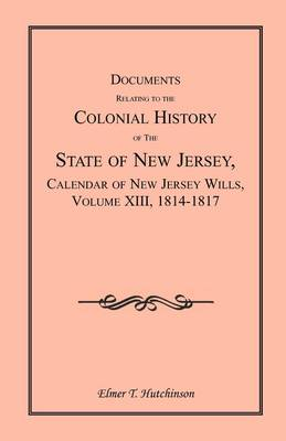 Documents Relating to the Colonial History of the State of New Jersey, Calendar of New Jersey Wills, Volume XIII, 1814-1817 (Paperback)