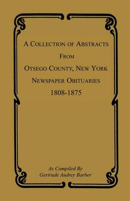 A Collection of Abstracts from Otsego County, New York, Newspaper Obituaries, 1808-1875 (Paperback)